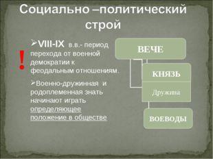 ! VIII-IX в.в.- период перехода от военной демократии к феодальным отношениям