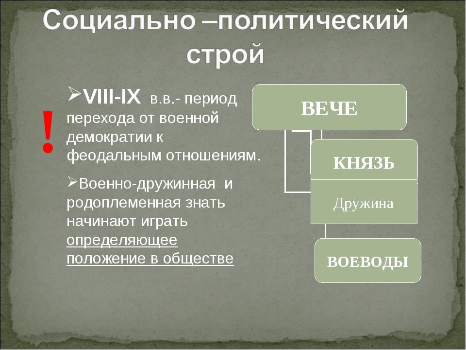 ! VIII-IX в.в.- период перехода от военной демократии к феодальным отношениям...