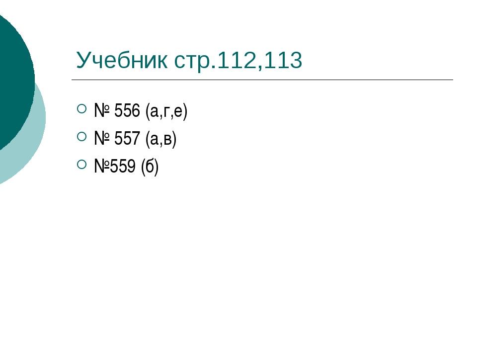 Учебник стр.112,113 № 556 (а,г,е) № 557 (а,в) №559 (б)