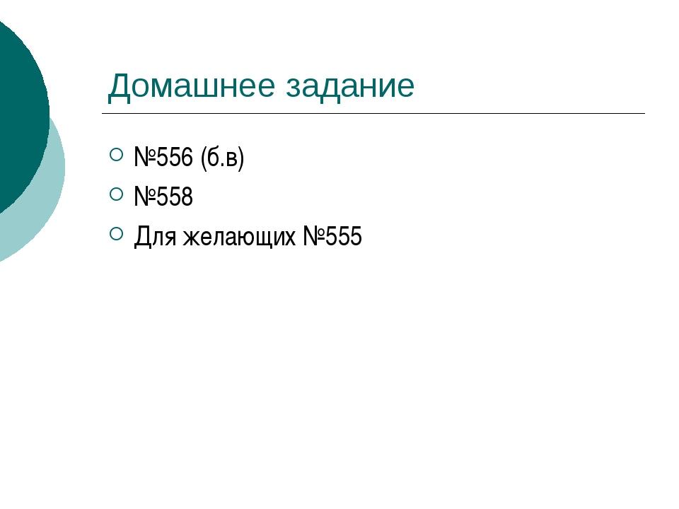 Домашнее задание №556 (б.в) №558 Для желающих №555