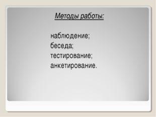 Методы работы: наблюдение; беседа; тестирование; анкетирование.