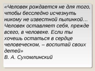 «Человек рождается не для того, чтобы бесследно исчезнуть никому не известной