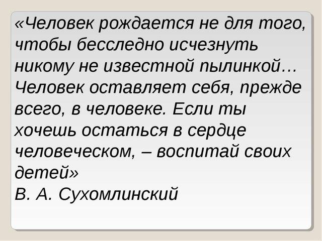 «Человек рождается не для того, чтобы бесследно исчезнуть никому не известной...