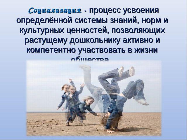 Социализация - процесс усвоения определённой системы знаний, норм и культурн...