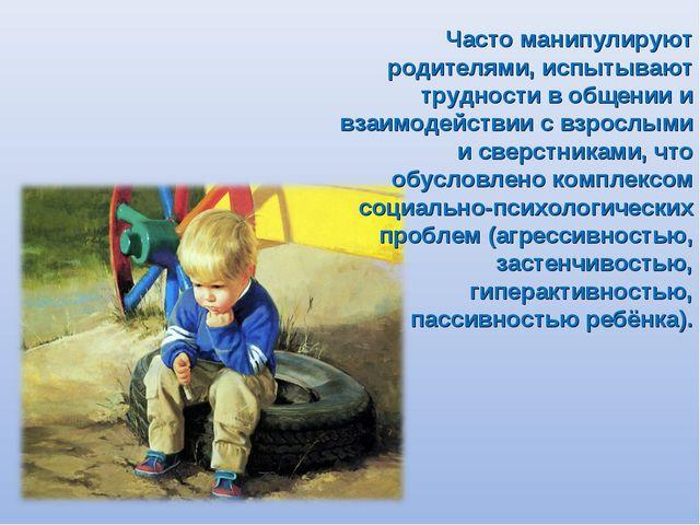 Часто манипулируют родителями, испытывают трудности в общении и взаимодействи...