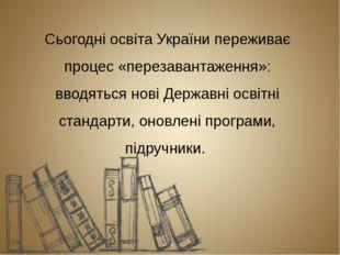 Сьогодні освіта України переживає процес «перезавантаження»: вводяться нові