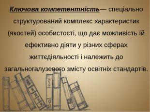 Ключова компетентність— спеціально структурований комплекс характеристик (як