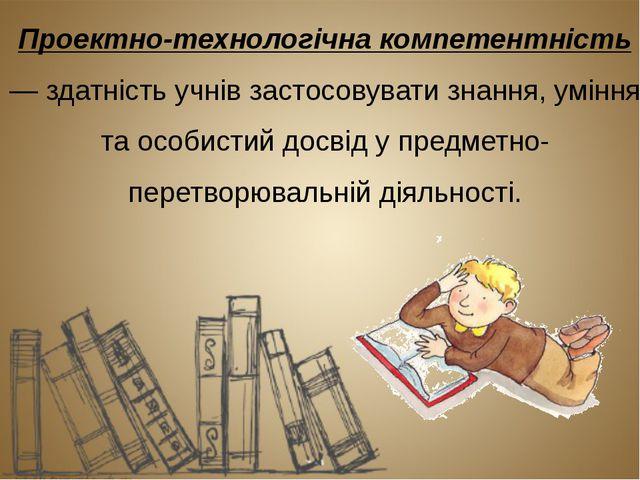 Проектно-технологічна компетентність — здатність учнів застосовувати знання,...