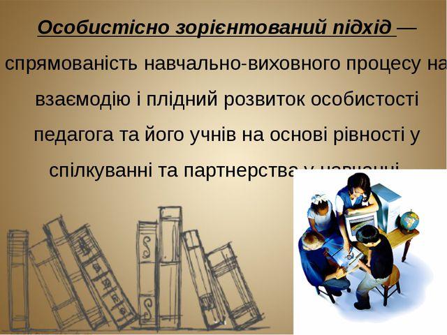 Особистісно зорієнтований підхід — спрямованість навчально-виховного процесу...