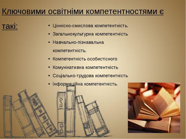 Ключовими освітніми компетентностями є такі: Ціннісно-смислова компетентніст...