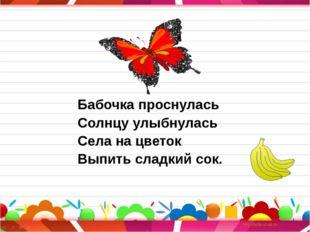 Бабочка проснулась Солнцу улыбнулась Села на цветок Выпить сладкий сок. Прочи