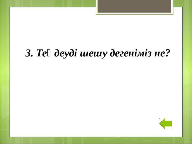3. Теңдеуді шешу дегеніміз не?