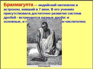 Брахмагупта — индийский математик и астроном, живший в 7 веке. В его учениях