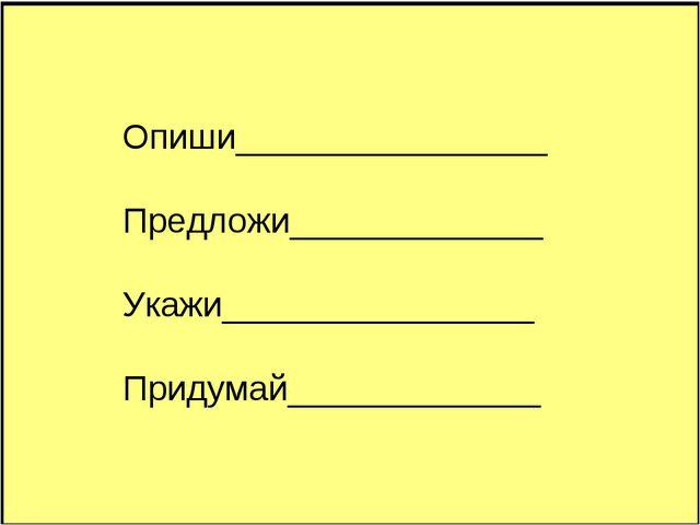 Опиши________________ Предложи_____________ Укажи________________ Придумай___...