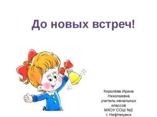 До новых встреч! Королёва Ирина Николаевна учитель начальных классов МКОУ СОШ