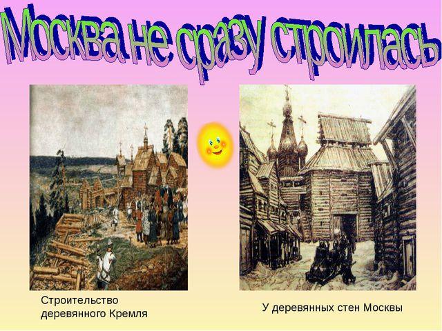 Строительство деревянного Кремля У деревянных стен Москвы