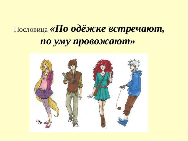 Пословица «По одёжке встречают, по уму провожают»