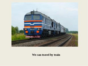 We can travel by train