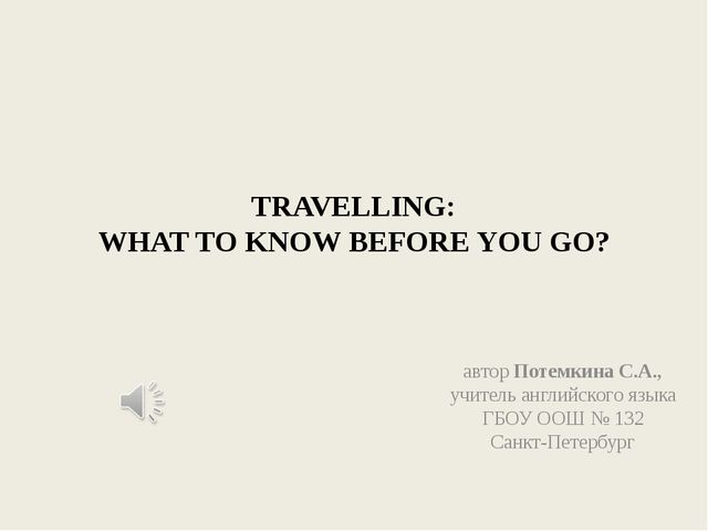 TRAVELLING: WHAT TO KNOW BEFORE YOU GO? автор Потемкина С.А., учитель английс...
