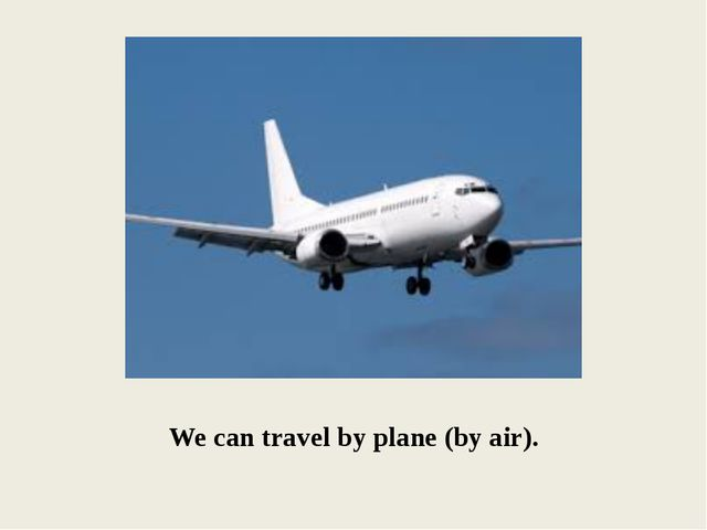 We can travel by plane (by air).