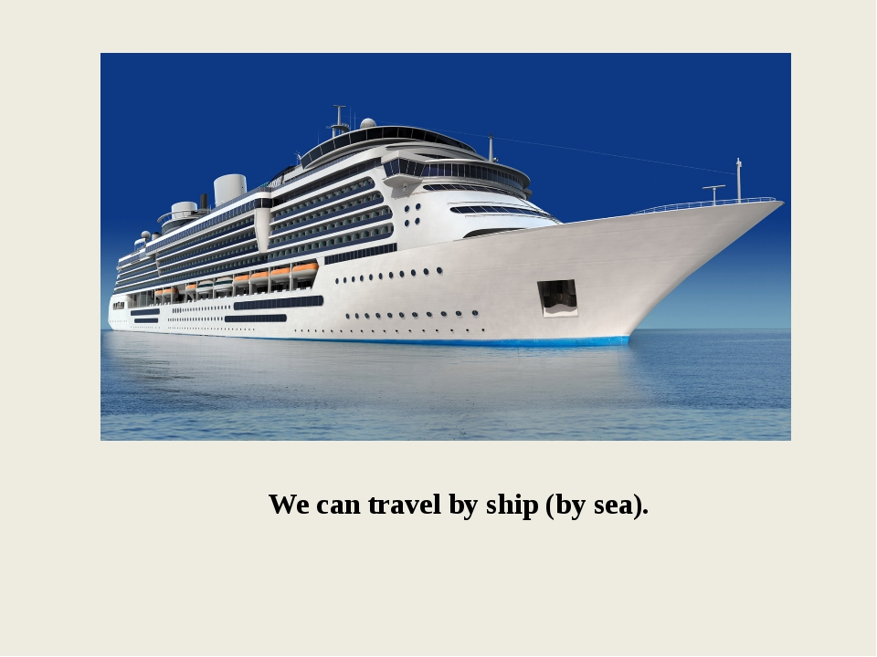 We can travel by ship (by sea).