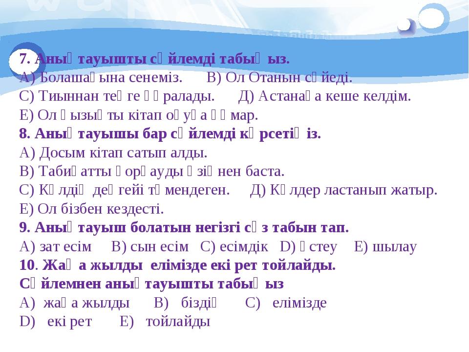 7. Анықтауышты сөйлемді табыңыз. А) Болашағына сенеміз. В) Ол Отанын сүйеді....