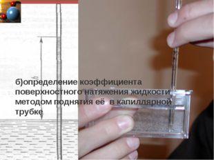 б)определение коэффициента поверхностного натяжения жидкости методом поднятия
