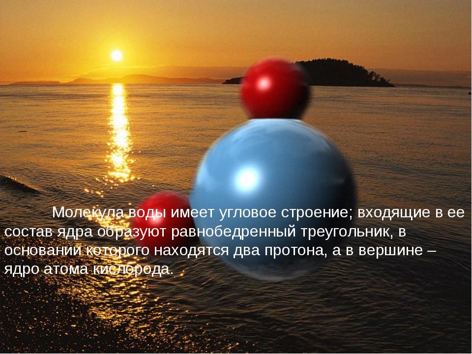 Молекула воды имеет угловое строение; входящие в ее состав ядра образуют...
