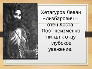 Хетагуров Леван Елизбарович – отец Коста. Поэт неизменно питал к отцу глубоко