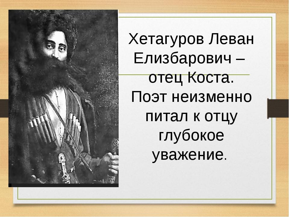 Хетагуров Леван Елизбарович – отец Коста. Поэт неизменно питал к отцу глубоко...