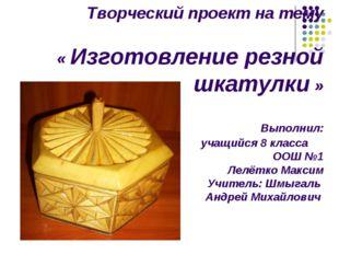Творческий проект на тему « Изготовление резной шкатулки » Выполнил: учащийс