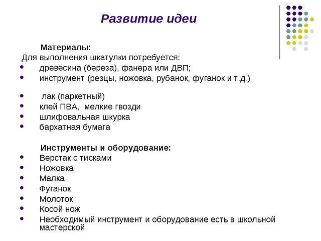 Развитие идеи Материалы: Для выполнения шкатулки потребуется: древесина (бере...