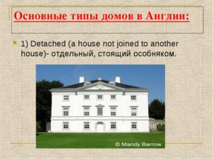 Основные типы домов в Англии: 1) Detached (a house not joined to another hous