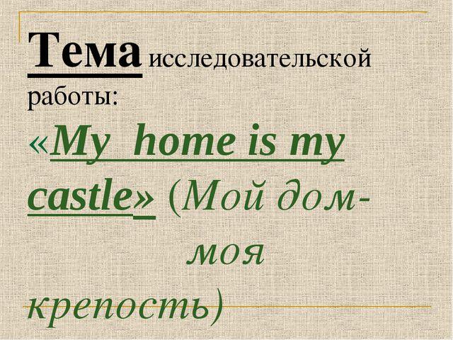 Тема исследовательской работы: «Му home is my castle» (Мой дом- моя крепость)