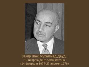 Закир Шах Мухаммед Дауд , 1-ый президент Афганистана (14 февраля 1977-27 апре