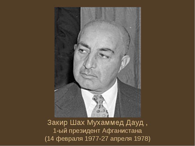 Закир Шах Мухаммед Дауд , 1-ый президент Афганистана (14 февраля 1977-27 апре...