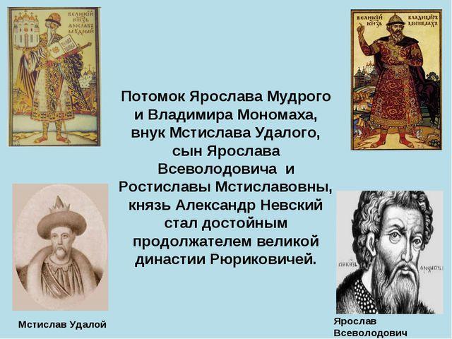Потомок Ярослава Мудрого и Владимира Мономаха, внук Мстислава Удалого, сын Яр...