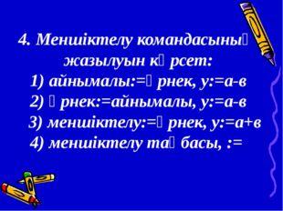 4. Меншіктелу командасының жазылуын көрсет: 1) айнымалы:=өрнек, у:=а-в 2) өрн