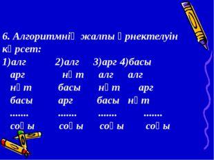 6. Алгоритмнің жалпы өрнектелуін көрсет: 1)алг 2)алг 3)арг4)басы арг нәт