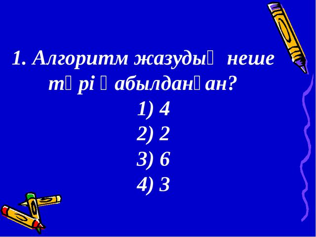 1. Алгоритм жазудың неше түрі қабылданған? 1) 4 2) 2 3) 6 4) 3
