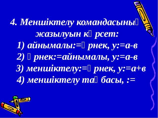 4. Меншіктелу командасының жазылуын көрсет: 1) айнымалы:=өрнек, у:=а-в 2) өрн...