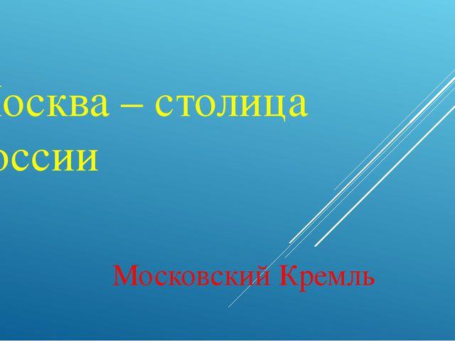 Москва – столица России Московский Кремль