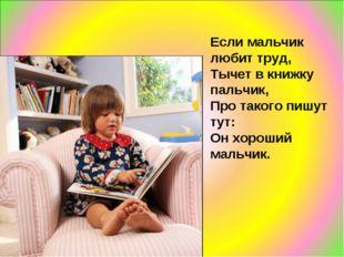Если мальчик любит труд, Тычет в книжку пальчик, Про такого пишут тут: Он хор