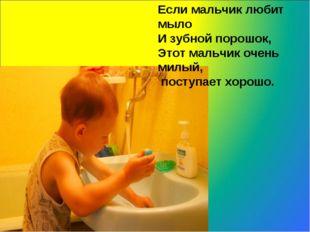 Если мальчик любит мыло И зубной порошок, Этот мальчик очень милый, поступает