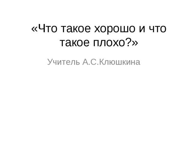 «Что такое хорошо и что такое плохо?» Учитель А.С.Клюшкина
