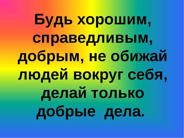 Будь хорошим, справедливым, добрым, не обижай людей вокруг себя, делай только...