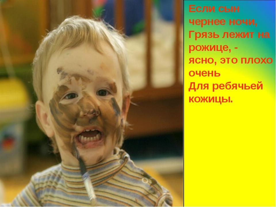 Если сын чернее ночи, Грязь лежит на рожице, - ясно, это плохо очень Для реб...