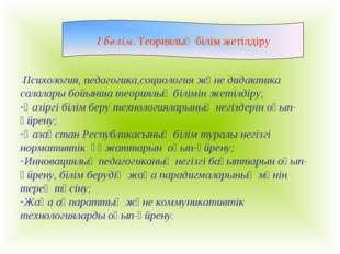 I бөлім. Теориялық білім жетілдіру -Психология, педагогика,социология және дидак