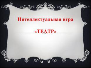 Интеллектуальная игра «ТЕАТР»
