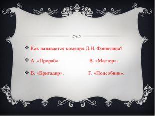 Как называется комедия Д.И. Фонвизина? А. «Прораб». В. «Мастер». Б. «Брига
